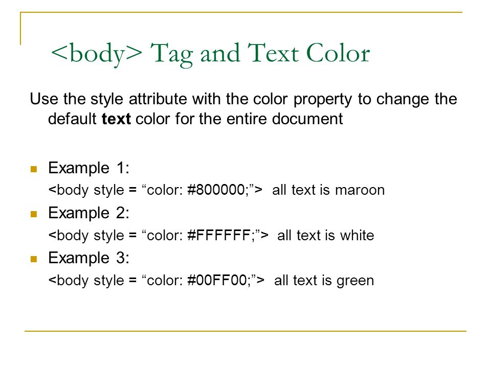 Tag and Text Color Use the style attribute with the color property to change the default text color for the entire document Example 1: all text is maroon Example 2: all text is white Example 3: all text is green