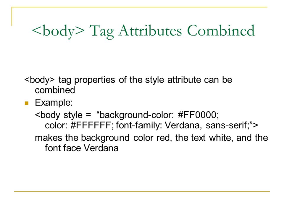 Tag Attributes Combined tag properties of the style attribute can be combined Example: makes the background color red, the text white, and the font face Verdana
