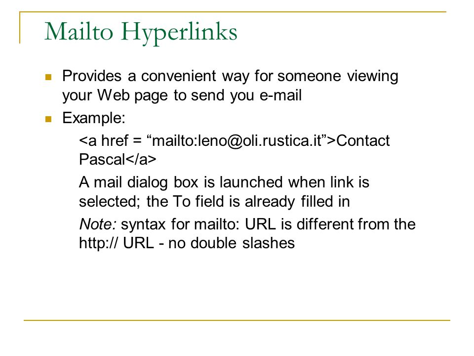 Mailto Hyperlinks Provides a convenient way for someone viewing your Web page to send you e-mail Example: Contact Pascal A mail dialog box is launched when link is selected; the To field is already filled in Note: syntax for mailto: URL is different from the http:// URL - no double slashes