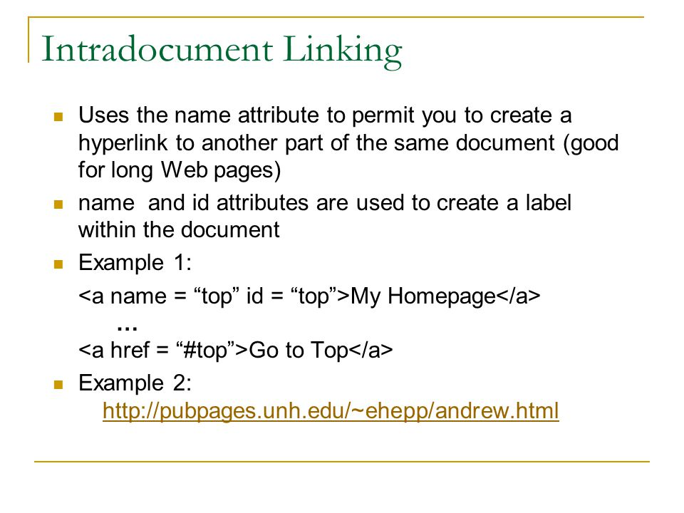 Intradocument Linking Uses the name attribute to permit you to create a hyperlink to another part of the same document (good for long Web pages) name and id attributes are used to create a label within the document Example 1: My Homepage … Go to Top Example 2: http://pubpages.unh.edu/~ehepp/andrew.html
