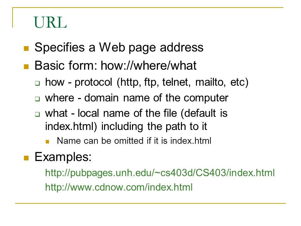 URL Specifies a Web page address Basic form: how://where/what  how - protocol (http, ftp, telnet, mailto, etc)  where - domain name of the computer  what - local name of the file (default is index.html) including the path to it Name can be omitted if it is index.html Examples: http://pubpages.unh.edu/~cs403d/CS403/index.html http://www.cdnow.com/index.html