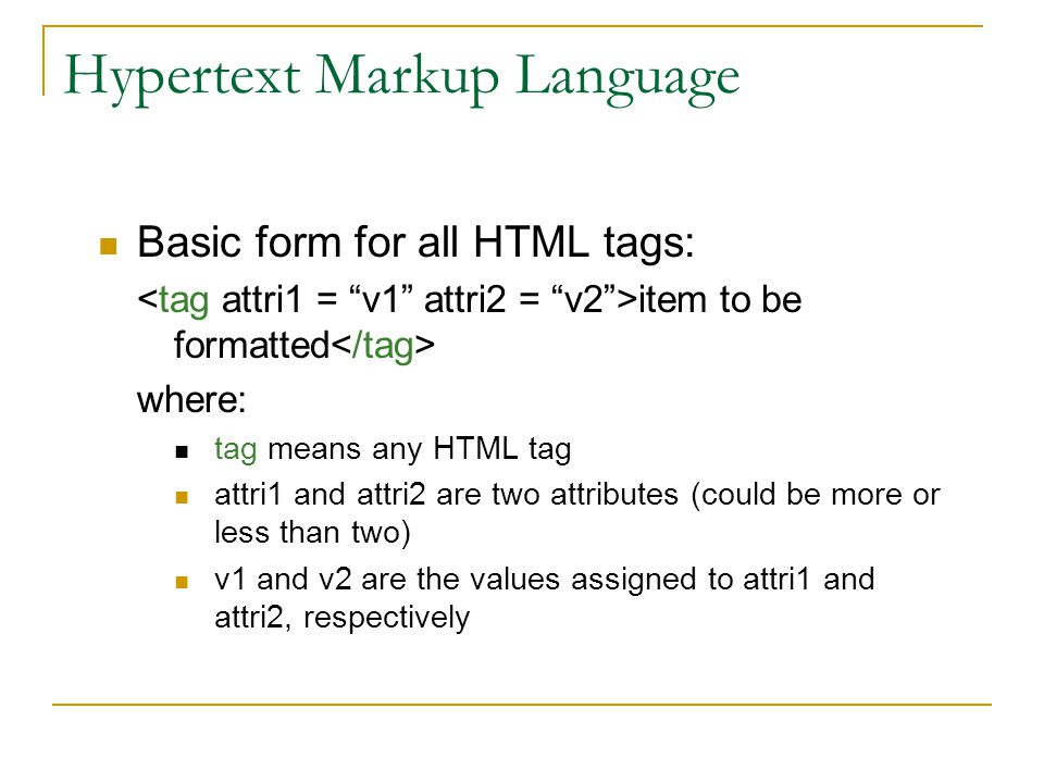 Hypertext Markup Language Basic form for all HTML tags: item to be formatted where: tag means any HTML tag attri1 and attri2 are two attributes (could be more or less than two) v1 and v2 are the values assigned to attri1 and attri2, respectively
