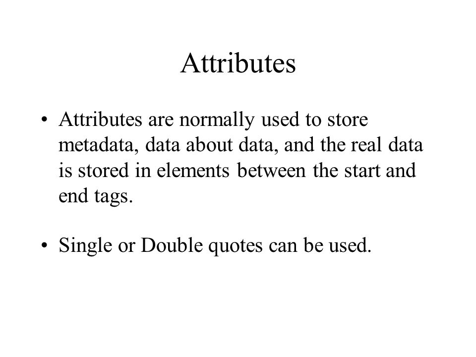 Attributes Attributes are normally used to store metadata, data about data, and the real data is stored in elements between the start and end tags. Si