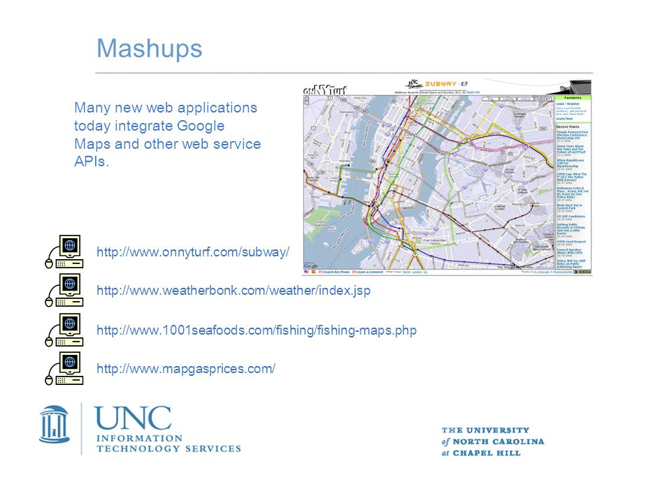 Mashups http://www.onnyturf.com/subway/ http://www.weatherbonk.com/weather/index.jsp http://www.1001seafoods.com/fishing/fishing-maps.php http://www.mapgasprices.com/ Many new web applications today integrate Google Maps and other web service APIs.