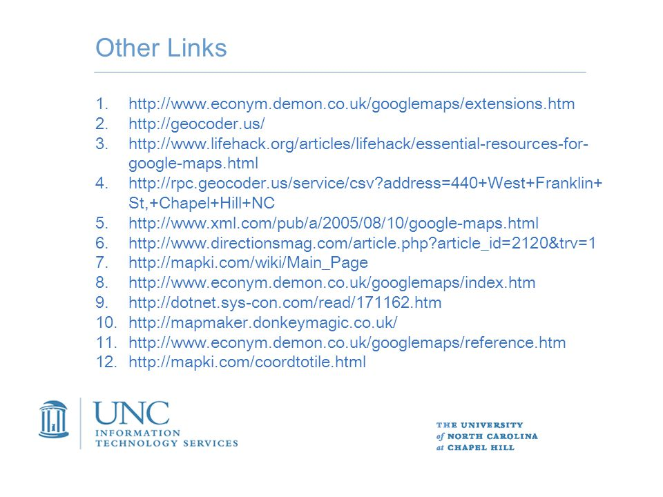 Other Links 1.http://www.econym.demon.co.uk/googlemaps/extensions.htm 2.http://geocoder.us/ 3.http://www.lifehack.org/articles/lifehack/essential-resources-for- google-maps.html 4.http://rpc.geocoder.us/service/csv address=440+West+Franklin+ St,+Chapel+Hill+NC 5.http://www.xml.com/pub/a/2005/08/10/google-maps.html 6.http://www.directionsmag.com/article.php article_id=2120&trv=1 7.http://mapki.com/wiki/Main_Page 8.http://www.econym.demon.co.uk/googlemaps/index.htm 9.http://dotnet.sys-con.com/read/171162.htm 10.http://mapmaker.donkeymagic.co.uk/ 11.http://www.econym.demon.co.uk/googlemaps/reference.htm 12.http://mapki.com/coordtotile.html