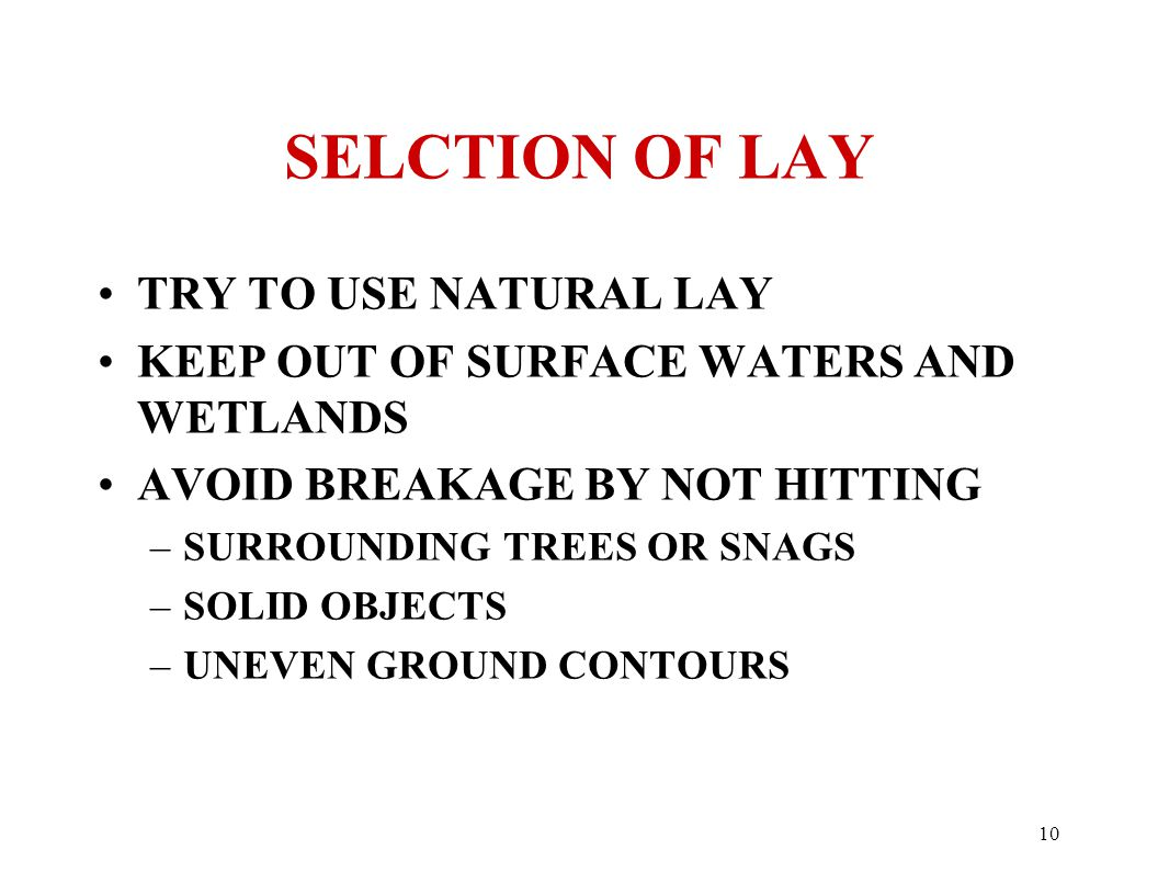 10 SELCTION OF LAY TRY TO USE NATURAL LAY KEEP OUT OF SURFACE WATERS AND WETLANDS AVOID BREAKAGE BY NOT HITTING –SURROUNDING TREES OR SNAGS –SOLID OBJECTS –UNEVEN GROUND CONTOURS