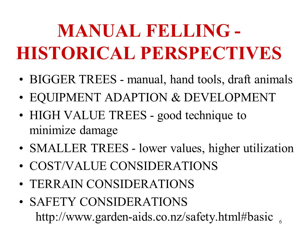 6 MANUAL FELLING - HISTORICAL PERSPECTIVES BIGGER TREES - manual, hand tools, draft animals EQUIPMENT ADAPTION & DEVELOPMENT HIGH VALUE TREES - good technique to minimize damage SMALLER TREES - lower values, higher utilization COST/VALUE CONSIDERATIONS TERRAIN CONSIDERATIONS SAFETY CONSIDERATIONS http://www.garden-aids.co.nz/safety.html#basic