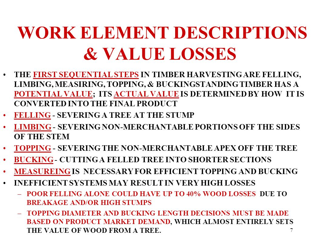 7 WORK ELEMENT DESCRIPTIONS & VALUE LOSSES THE FIRST SEQUENTIAL STEPS IN TIMBER HARVESTING ARE FELLING, LIMBING, MEASIRING, TOPPING, & BUCKINGSTANDING TIMBER HAS A POTENTIAL VALUE; ITS ACTUAL VALUE IS DETERMINED BY HOW IT IS CONVERTED INTO THE FINAL PRODUCT FELLING - SEVERING A TREE AT THE STUMP LIMBING - SEVERING NON-MERCHANTABLE PORTIONS OFF THE SIDES OF THE STEM TOPPING - SEVERING THE NON-MERCHANTABLE APEX OFF THE TREE BUCKING - CUTTING A FELLED TREE INTO SHORTER SECTIONS MEASUREING IS NECESSARY FOR EFFICIENT TOPPING AND BUCKING INEFFICIENT SYSTEMS MAY RESULT IN VERY HIGH LOSSES –POOR FELLING ALONE COULD HAVE UP TO 40% WOOD LOSSES DUE TO BREAKAGE AND/OR HIGH STUMPS –TOPPING DIAMETER AND BUCKING LENGTH DECISIONS MUST BE MADE BASED ON PRODUCT MARKET DEMAND, WHICH ALMOST ENTIRELY SETS THE VALUE OF WOOD FROM A TREE.