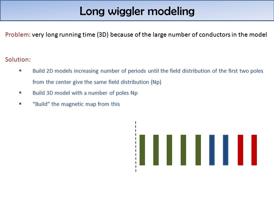 Long wiggler modeling Problem: very long running time (3D) because of the large number of conductors in the model Solution:  Build 2D models increasing number of periods until the field distribution of the first two poles from the center give the same field distribution (Np)  Build 3D model with a number of poles Np  Build the magnetic map from this