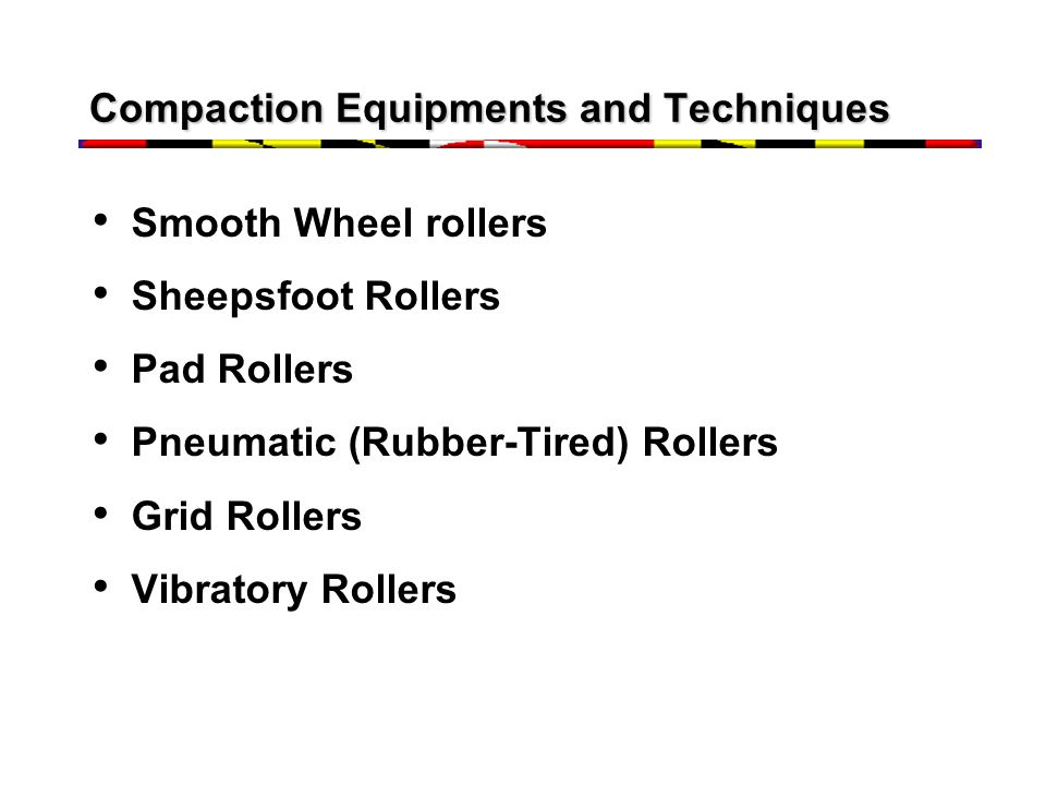 Compaction Equipments and Techniques Smooth Wheel rollers Sheepsfoot Rollers Pad Rollers Pneumatic (Rubber-Tired) Rollers Grid Rollers Vibratory Rolle