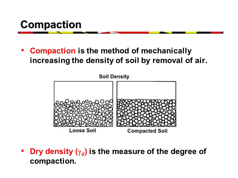 Compaction Compaction is the method of mechanically increasing the density of soil by removal of air. Dry density (  d ) is the measure of the degree