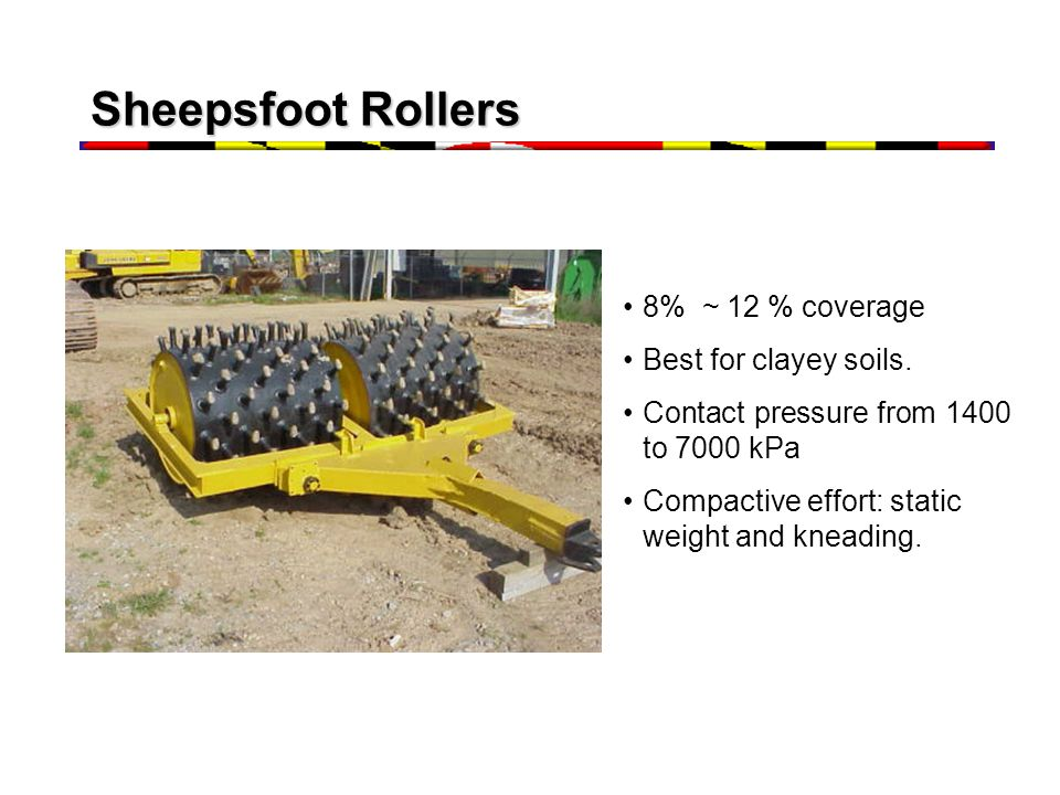 Sheepsfoot Rollers 8% ~ 12 % coverage Best for clayey soils. Contact pressure from 1400 to 7000 kPa Compactive effort: static weight and kneading.