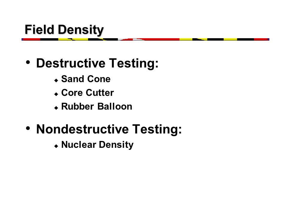 Field Density Destructive Testing:  Sand Cone  Core Cutter  Rubber Balloon Nondestructive Testing:  Nuclear Density