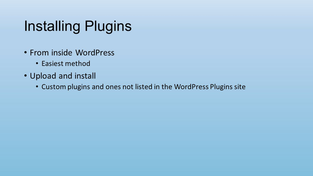 Installing Plugins From inside WordPress Easiest method Upload and install Custom plugins and ones not listed in the WordPress Plugins site