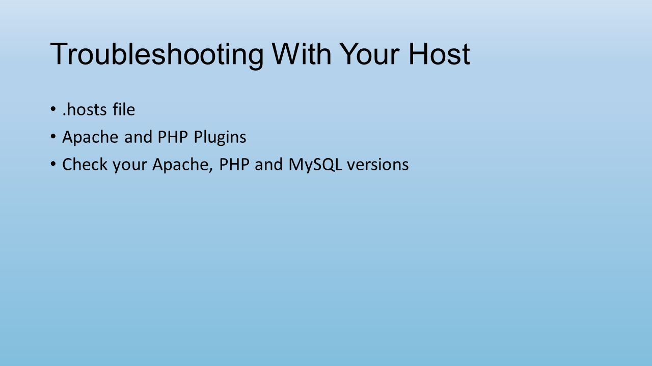 Troubleshooting With Your Host.hosts file Apache and PHP Plugins Check your Apache, PHP and MySQL versions