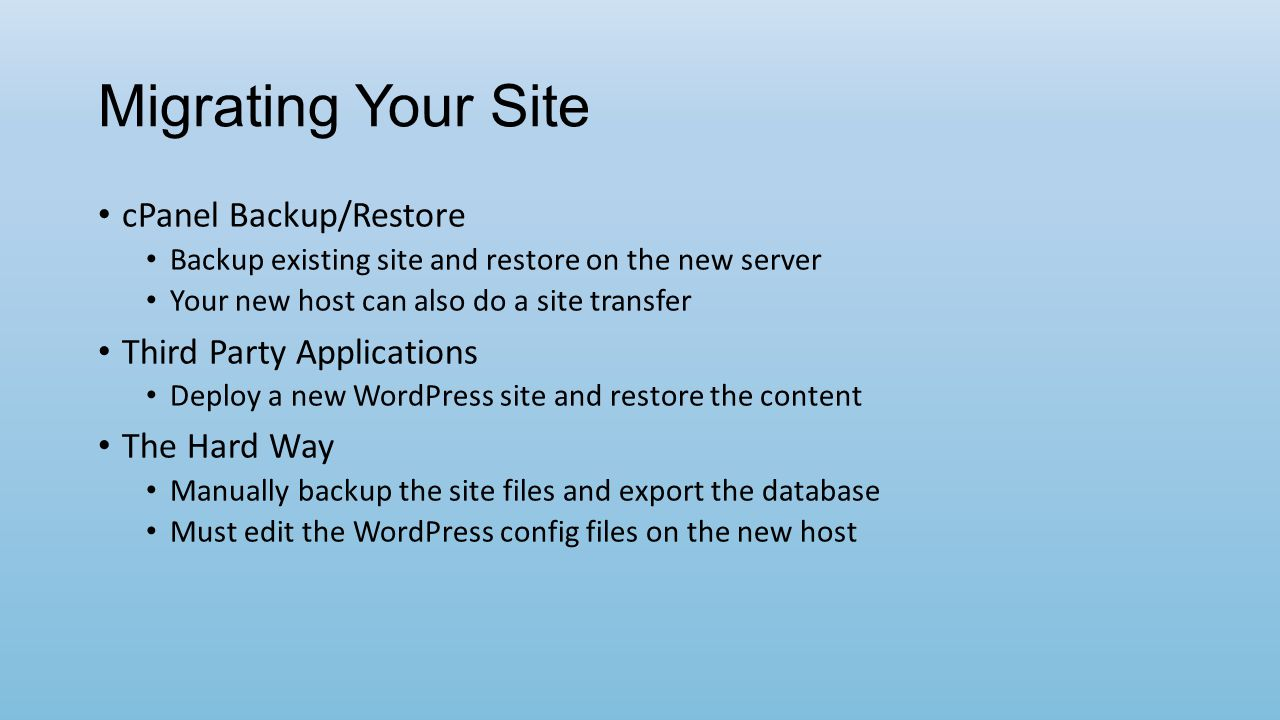 Migrating Your Site cPanel Backup/Restore Backup existing site and restore on the new server Your new host can also do a site transfer Third Party Applications Deploy a new WordPress site and restore the content The Hard Way Manually backup the site files and export the database Must edit the WordPress config files on the new host