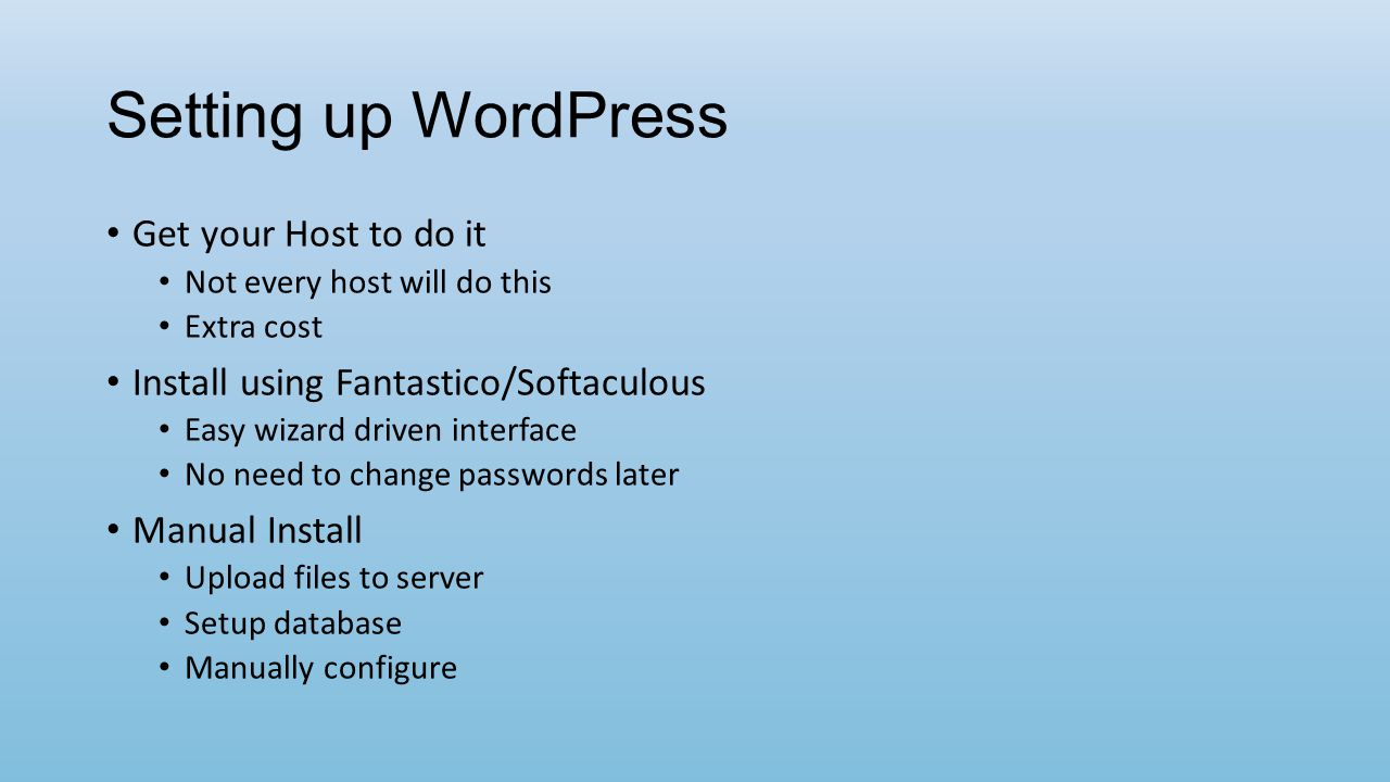 Setting up WordPress Get your Host to do it Not every host will do this Extra cost Install using Fantastico/Softaculous Easy wizard driven interface No need to change passwords later Manual Install Upload files to server Setup database Manually configure