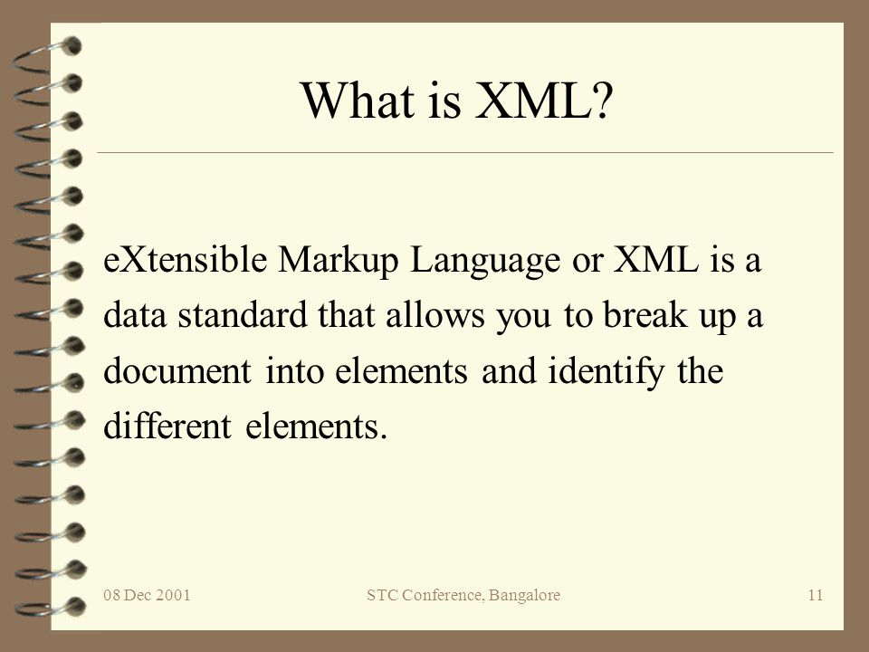08 Dec 2001STC Conference, Bangalore11 What is XML? eXtensible Markup Language or XML is a data standard that allows you to break up a document into e