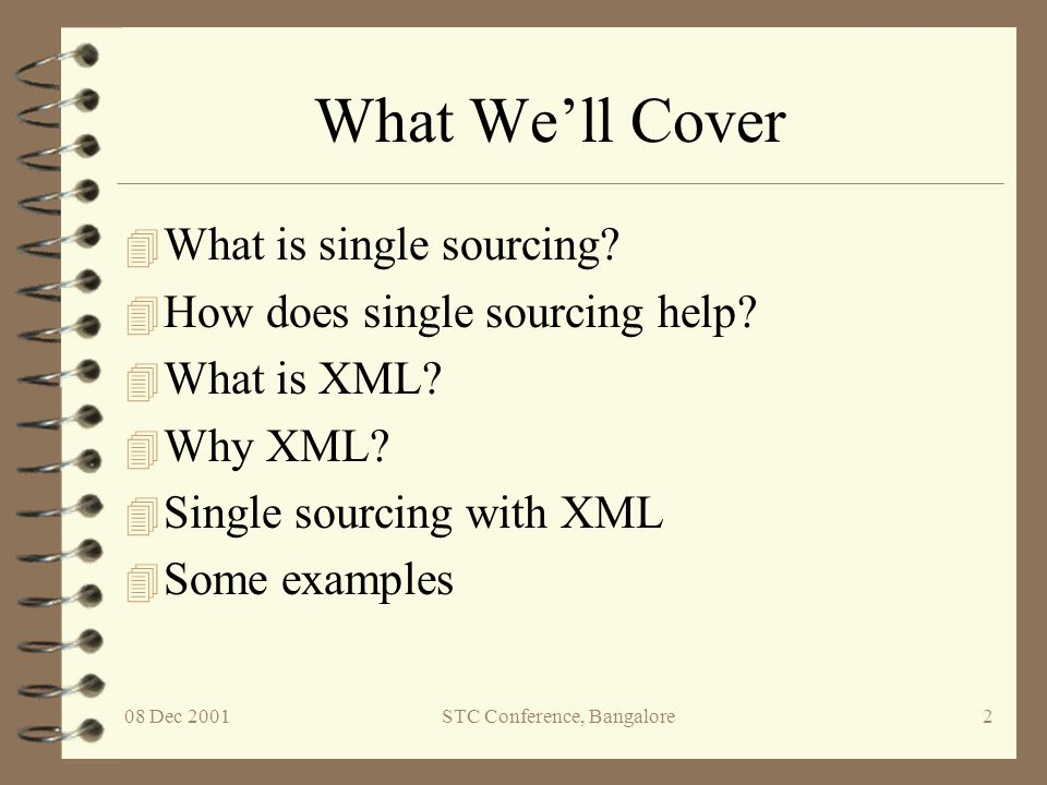 08 Dec 2001STC Conference, Bangalore2 What We'll Cover 4 What is single sourcing? 4 How does single sourcing help? 4 What is XML? 4 Why XML? 4 Single