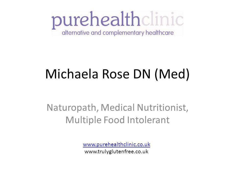 Michaela Rose DN (Med) Naturopath, Medical Nutritionist, Multiple Food Intolerant www.purehealthclinic.co.uk www.trulyglutenfree.co.uk