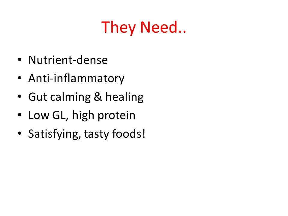 They Need.. Nutrient-dense Anti-inflammatory Gut calming & healing Low GL, high protein Satisfying, tasty foods!