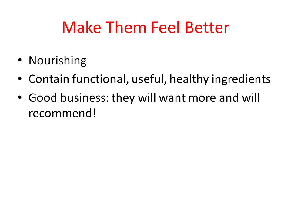 Make Them Feel Better Nourishing Contain functional, useful, healthy ingredients Good business: they will want more and will recommend!
