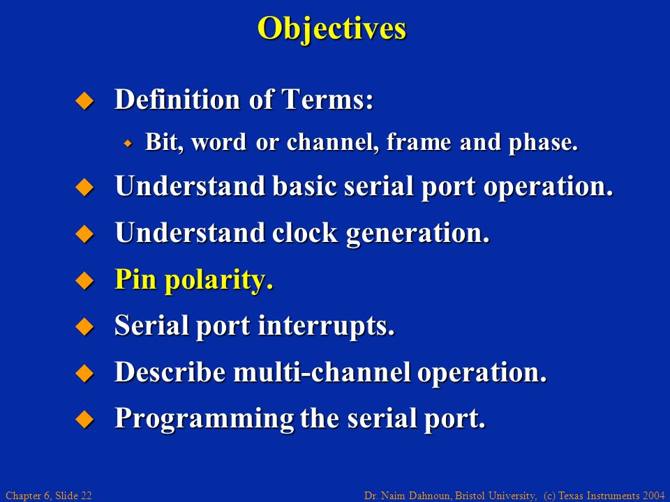 Dr. Naim Dahnoun, Bristol University, (c) Texas Instruments 2004 Chapter 6, Slide 22Objectives  Definition of Terms:  Bit, word or channel, frame an