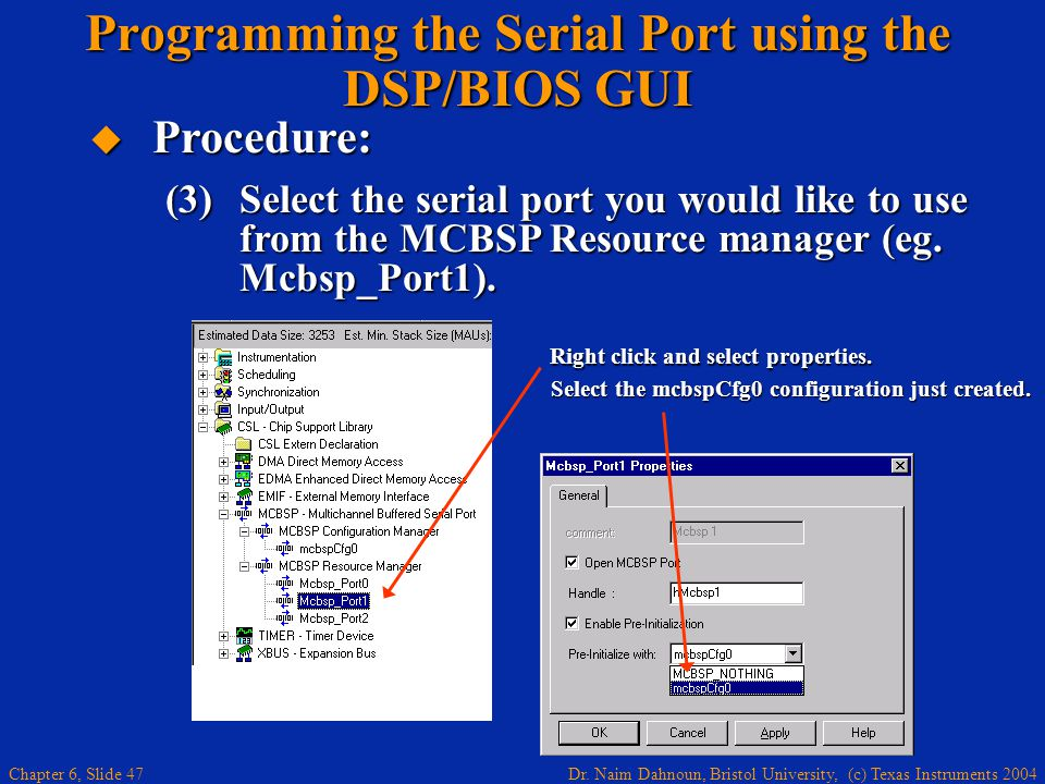Dr. Naim Dahnoun, Bristol University, (c) Texas Instruments 2004 Chapter 6, Slide 47 Programming the Serial Port using the DSP/BIOS GUI  Procedure: (