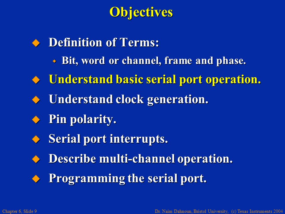 Dr. Naim Dahnoun, Bristol University, (c) Texas Instruments 2004 Chapter 6, Slide 9Objectives  Definition of Terms:  Bit, word or channel, frame and