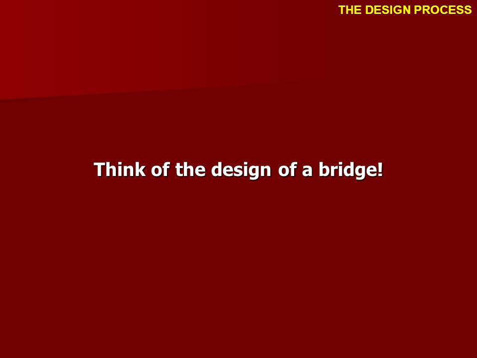 Think of the design of a bridge! THE DESIGN PROCESS