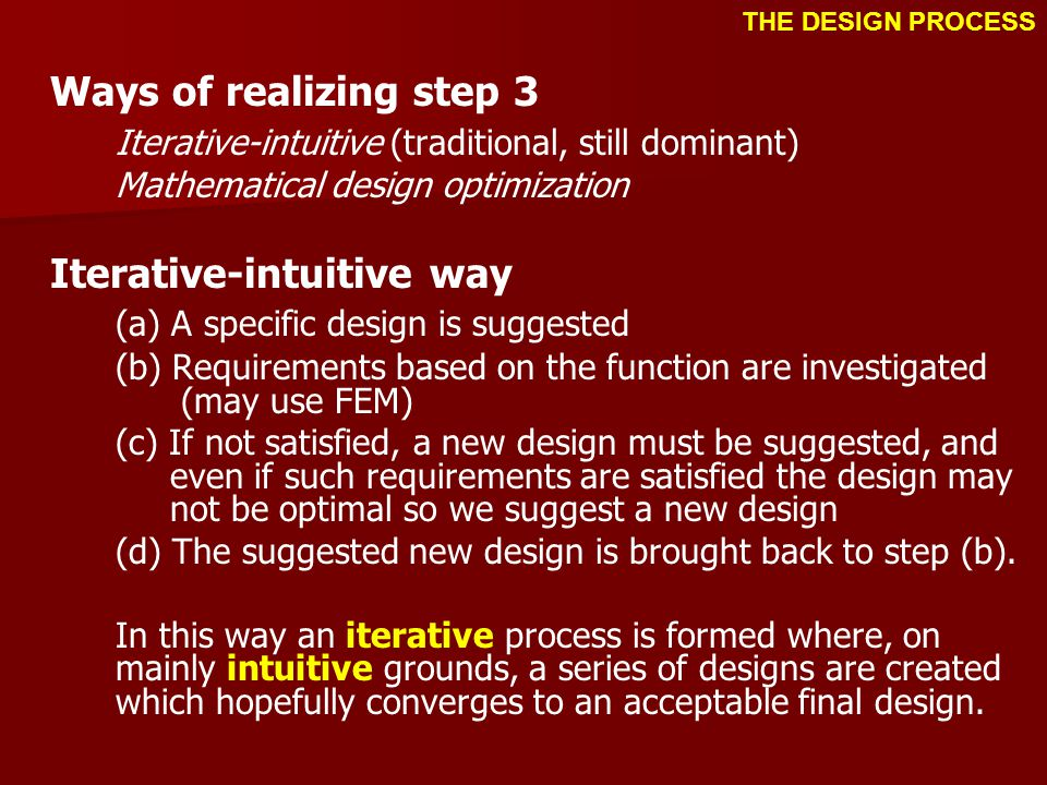 Ways of realizing step 3 Iterative-intuitive (traditional, still dominant) Mathematical design optimization Iterative-intuitive way (a) A specific design is suggested (b) Requirements based on the function are investigated (may use FEM) (c) If not satisfied, a new design must be suggested, and even if such requirements are satisfied the design may not be optimal so we suggest a new design (d) The suggested new design is brought back to step (b).