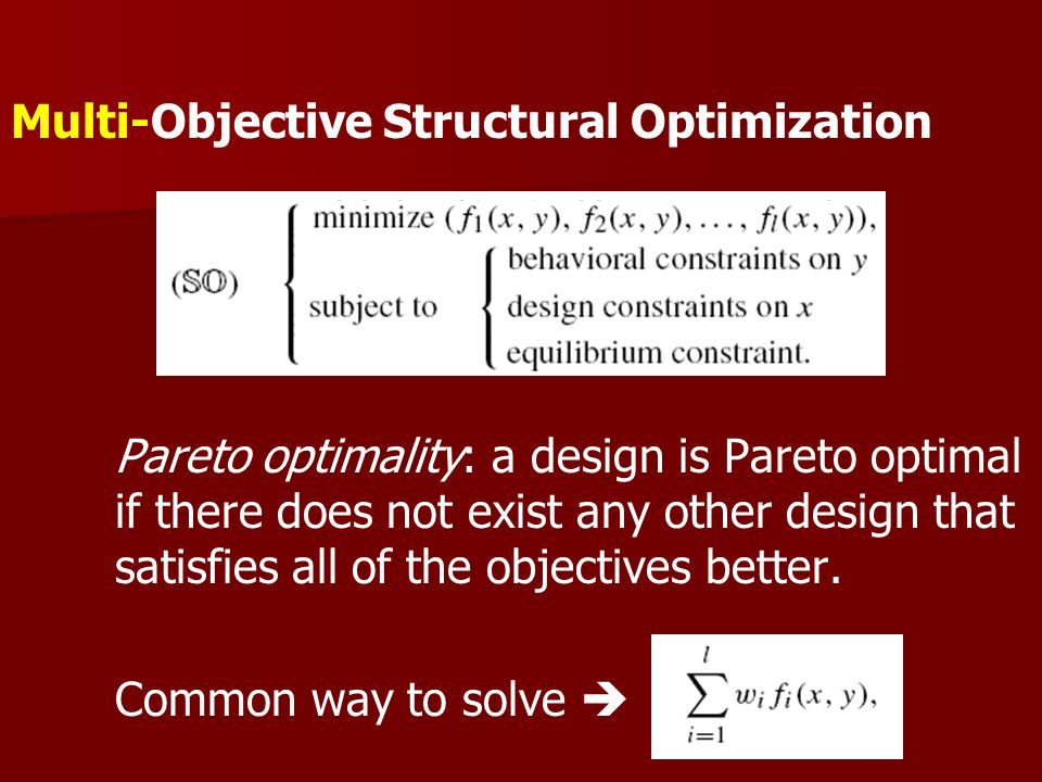 Multi-Objective Structural Optimization Pareto optimality: a design is Pareto optimal if there does not exist any other design that satisfies all of the objectives better.