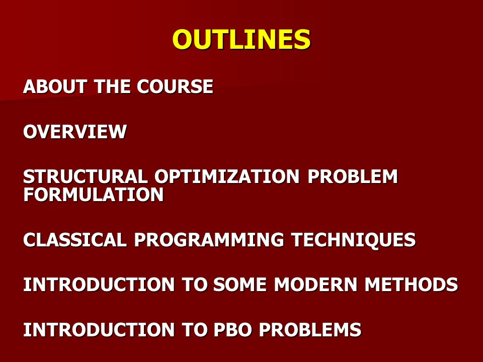 OUTLINES ABOUT THE COURSE OVERVIEW STRUCTURAL OPTIMIZATION PROBLEM FORMULATION CLASSICAL PROGRAMMING TECHNIQUES INTRODUCTION TO SOME MODERN METHODS INTRODUCTION TO PBO PROBLEMS