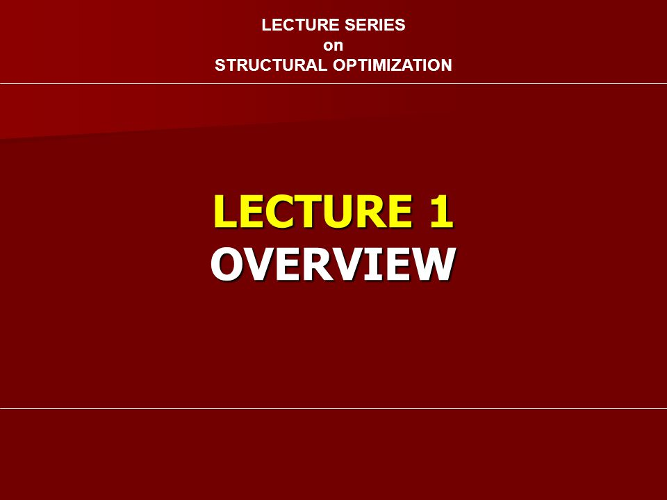 LECTURE 1 OVERVIEW LECTURE SERIES on STRUCTURAL OPTIMIZATION