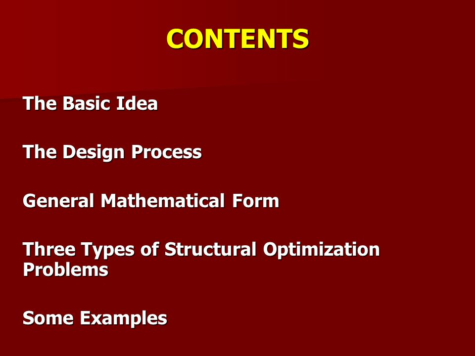 THE BASIC IDEA Structure any assemblage of materials which is intended to sustain loads. Optimization making things the best Structural optimization the subject of making an assemblage of materials sustain loads in the best way.
