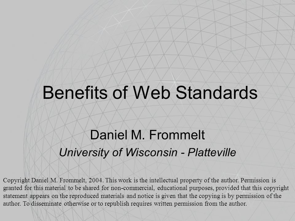 Benefits of Web Standards Daniel M. Frommelt University of Wisconsin - Platteville Copyright Daniel M. Frommelt, 2004. This work is the intellectual p