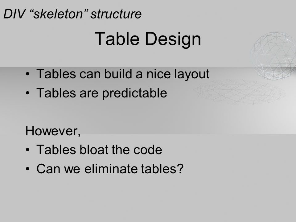 """Table Design Tables can build a nice layout Tables are predictable However, Tables bloat the code Can we eliminate tables? DIV """"skeleton"""" structure"""