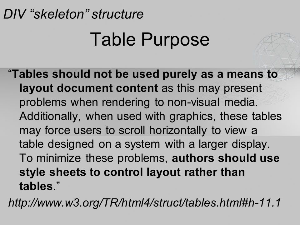 Table Purpose Tables should not be used purely as a means to layout document content as this may present problems when rendering to non-visual media.