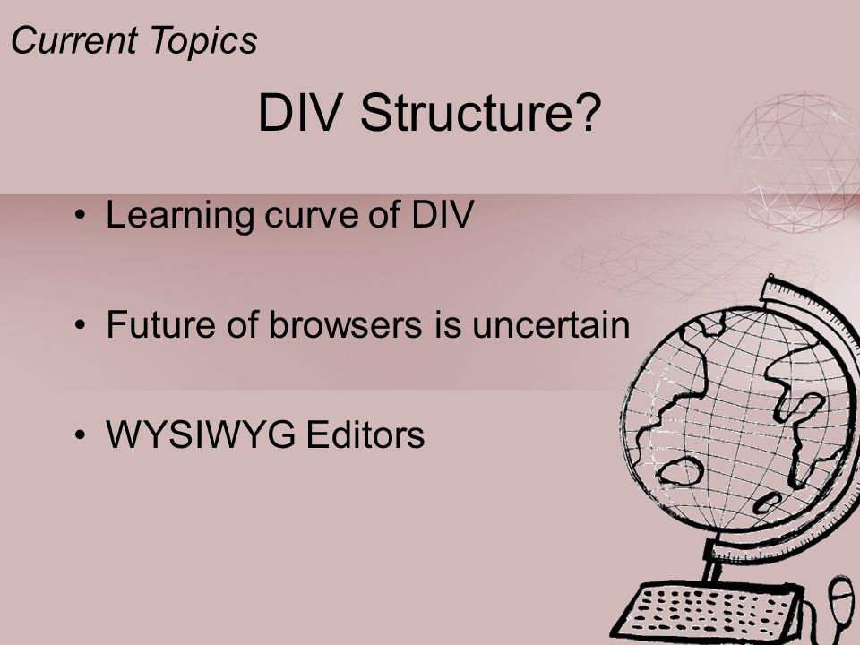 DIV Structure Learning curve of DIV Future of browsers is uncertain WYSIWYG Editors Current Topics