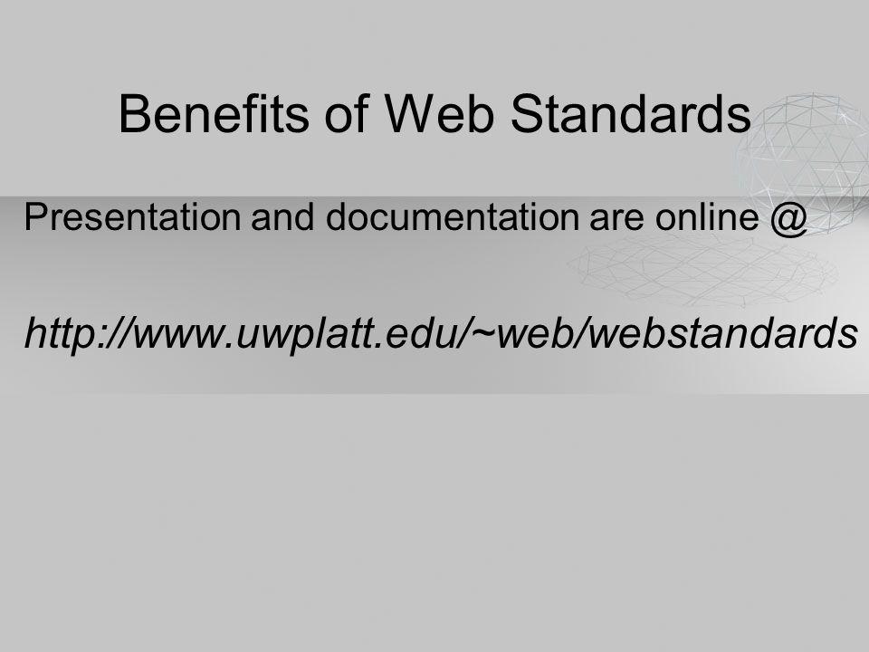 Benefits of Web Standards Presentation and documentation are online @ http://www.uwplatt.edu/~web/webstandards