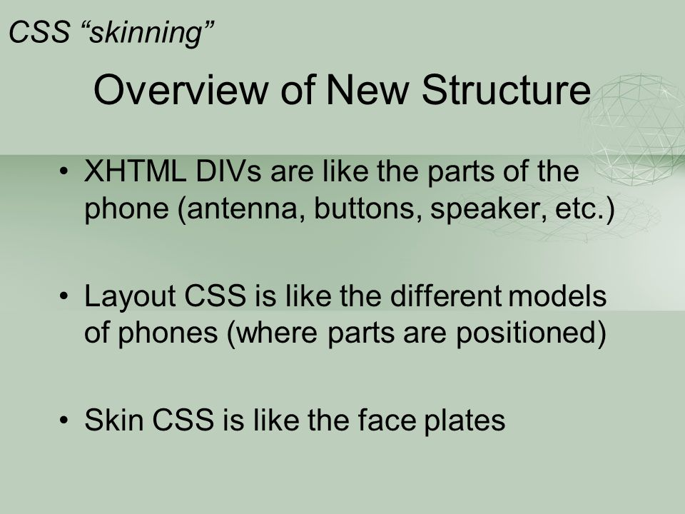 """Overview of New Structure CSS """"skinning"""" XHTML DIVs are like the parts of the phone (antenna, buttons, speaker, etc.) Layout CSS is like the different"""