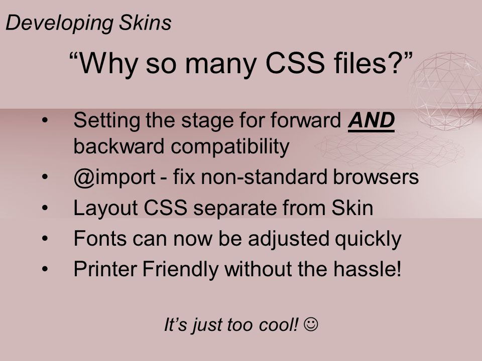 """""""Why so many CSS files?"""" Setting the stage for forward AND backward compatibility @import - fix non-standard browsers Layout CSS separate from Skin Fo"""