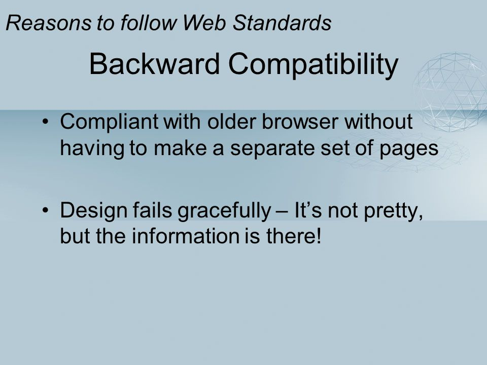 Backward Compatibility Compliant with older browser without having to make a separate set of pages Design fails gracefully – It's not pretty, but the information is there.