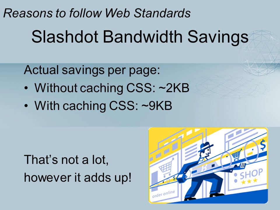 Slashdot Bandwidth Savings Actual savings per page: Without caching CSS: ~2KB With caching CSS: ~9KB That's not a lot, however it adds up! Reasons to