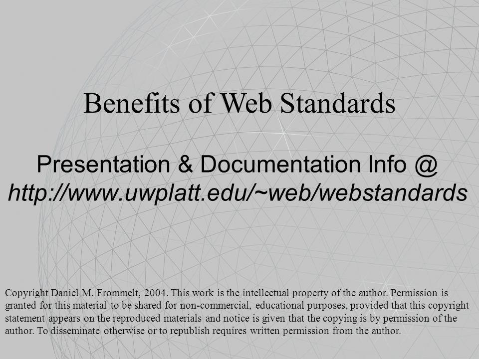 Presentation & Documentation Info @ http://www.uwplatt.edu/~web/webstandards Benefits of Web Standards Copyright Daniel M. Frommelt, 2004. This work i
