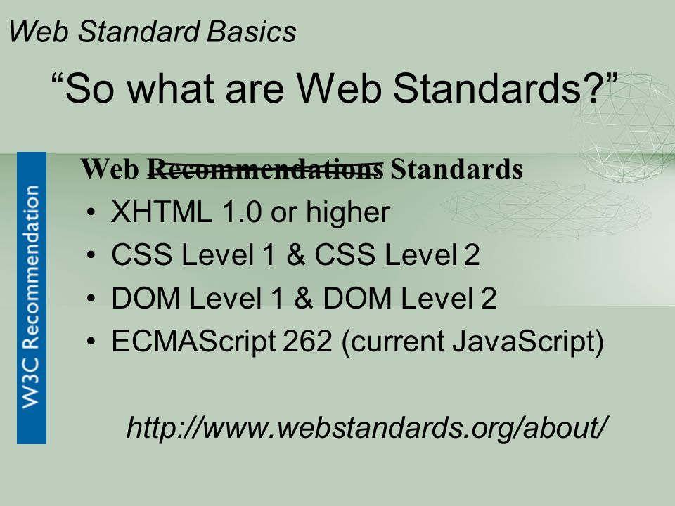 So what are Web Standards? XHTML 1.0 or higher CSS Level 1 & CSS Level 2 DOM Level 1 & DOM Level 2 ECMAScript 262 (current JavaScript) http://www.webstandards.org/about/ Web Standard Basics Web Recommendations Standards