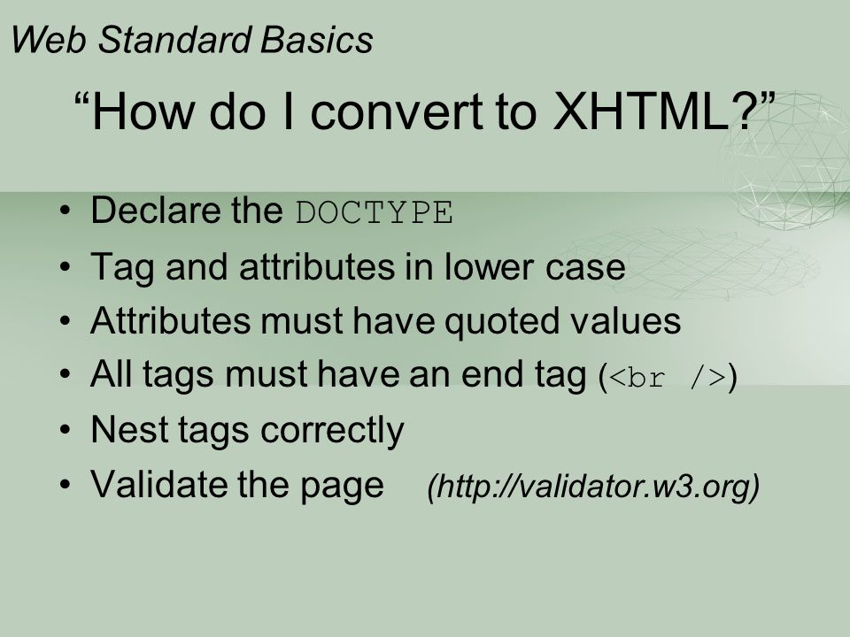 """""""How do I convert to XHTML?"""" Declare the DOCTYPE Tag and attributes in lower case Attributes must have quoted values All tags must have an end tag ( )"""