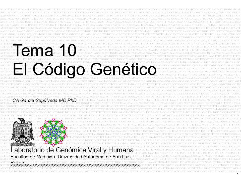 1 CA García Sepúlveda MD PhD Tema 10 El Código Genético Laboratorio de Genómica Viral y Humana Facultad de Medicina, Universidad Autónoma de San Luis