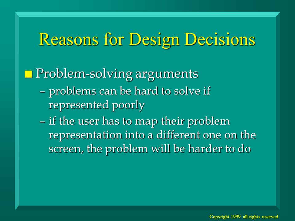 Copyright 1999 all rights reserved Reasons for Design Decisions n Problem-solving arguments –problems can be hard to solve if represented poorly –if the user has to map their problem representation into a different one on the screen, the problem will be harder to do