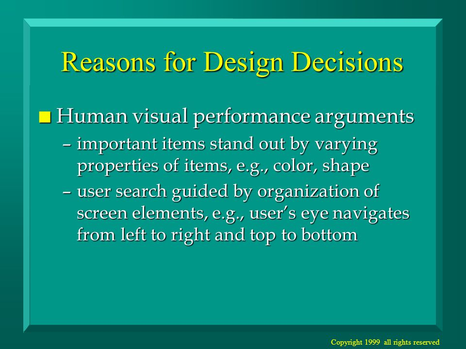 Copyright 1999 all rights reserved Reasons for Design Decisions n Human visual performance arguments –important items stand out by varying properties of items, e.g., color, shape –user search guided by organization of screen elements, e.g., user's eye navigates from left to right and top to bottom